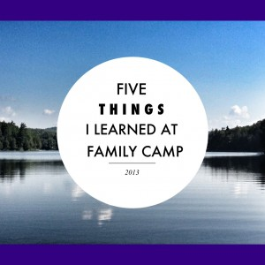 Five Things I Learned At Family Camp 2013